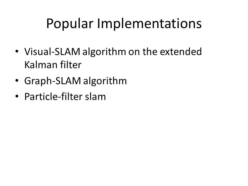 Popular Implementations Visual-SLAM algorithm on the extended Kalman filter Graph-SLAM algorithm Particle-filter slam