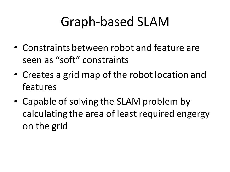 Graph-based SLAM Constraints between robot and feature are seen as soft constraints Creates a grid map of the robot location and features Capable of solving the SLAM problem by calculating the area of least required engergy on the grid