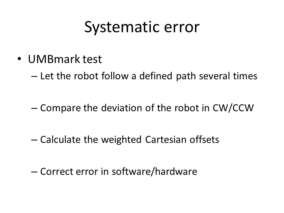 Systematic error UMBmark test – Let the robot follow a defined path several times – Compare the deviation of the robot in CW/CCW – Calculate the weighted Cartesian offsets – Correct error in software/hardware