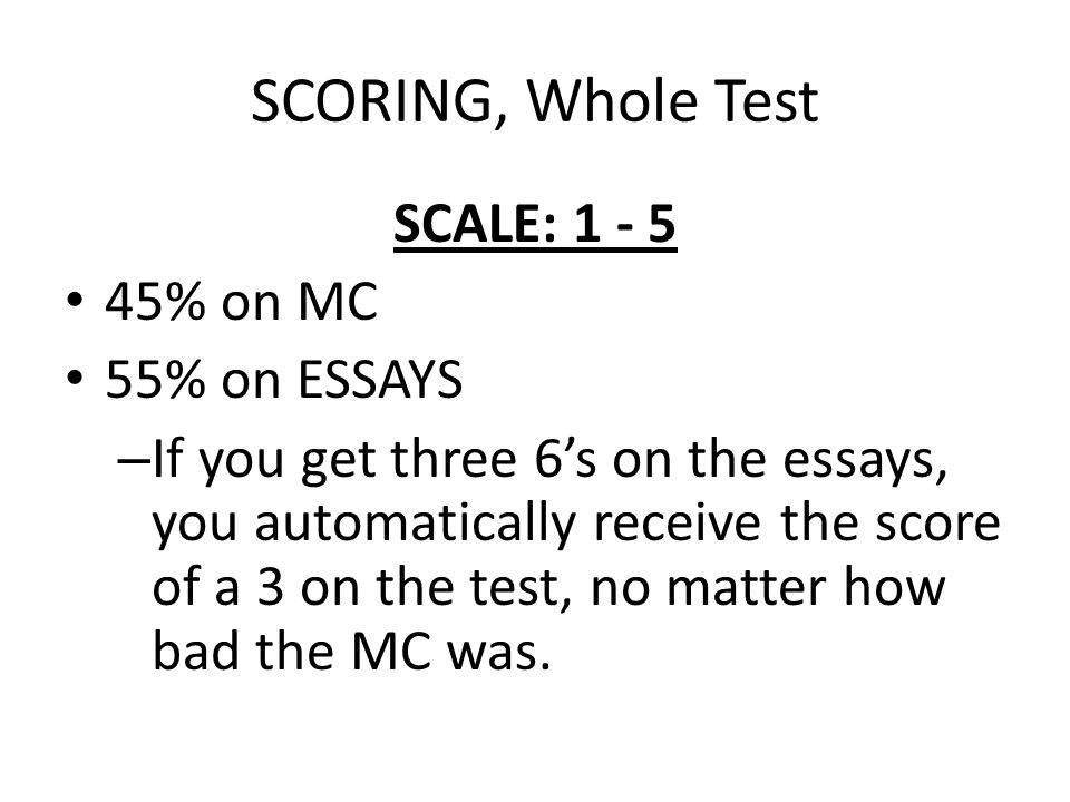 SCORING, Whole Test SCALE: 1 - 5 45% on MC 55% on ESSAYS – If you get three 6's on the essays, you automatically receive the score of a 3 on the test, no matter how bad the MC was.