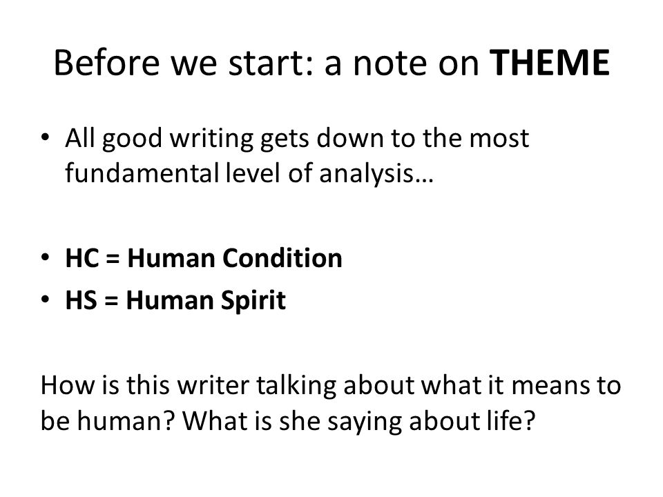 Before we start: a note on THEME All good writing gets down to the most fundamental level of analysis… HC = Human Condition HS = Human Spirit How is this writer talking about what it means to be human.