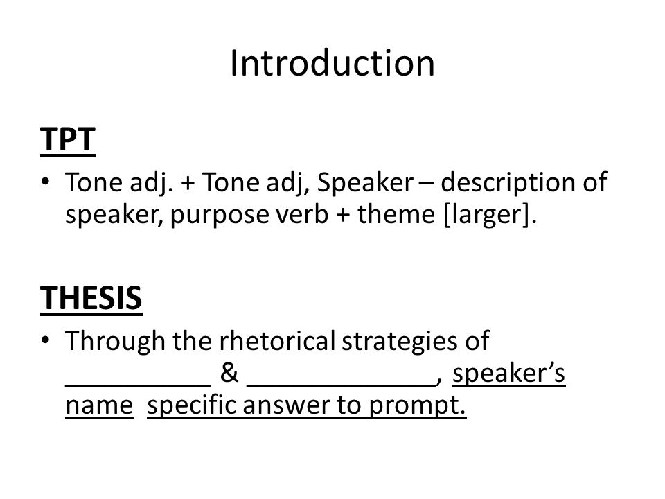Introduction TPT Tone adj. + Tone adj, Speaker – description of speaker, purpose verb + theme [larger]. THESIS Through the rhetorical strategies of __