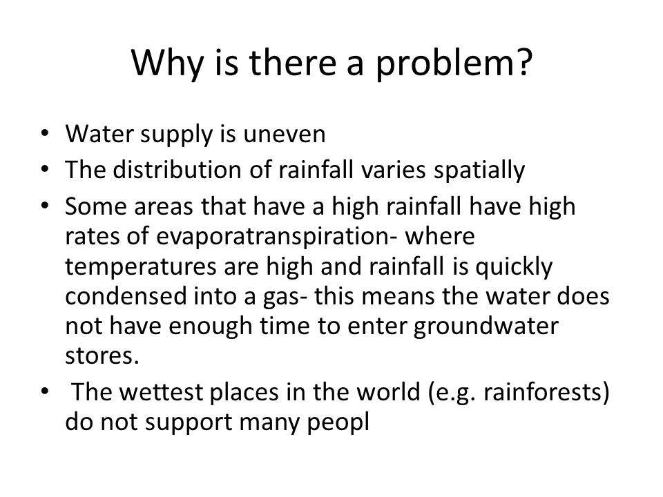 Why is there a problem? Water supply is uneven The distribution of rainfall varies spatially Some areas that have a high rainfall have high rates of e