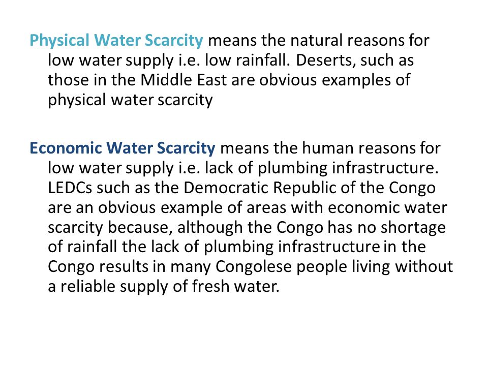 Physical Water Scarcity means the natural reasons for low water supply i.e. low rainfall. Deserts, such as those in the Middle East are obvious exampl