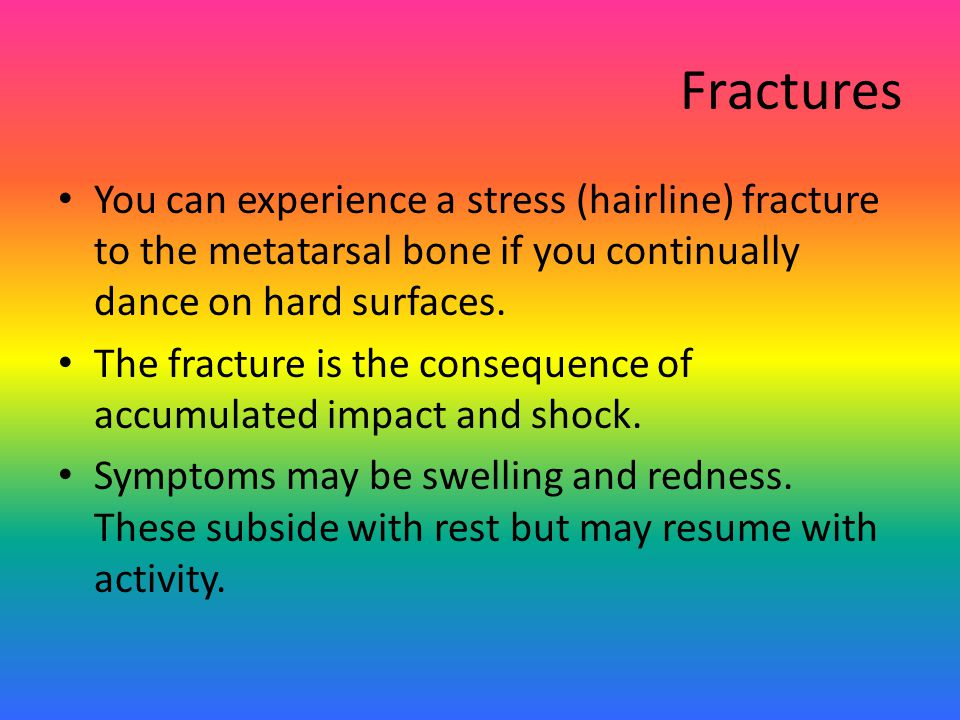 Fractures You can experience a stress (hairline) fracture to the metatarsal bone if you continually dance on hard surfaces.