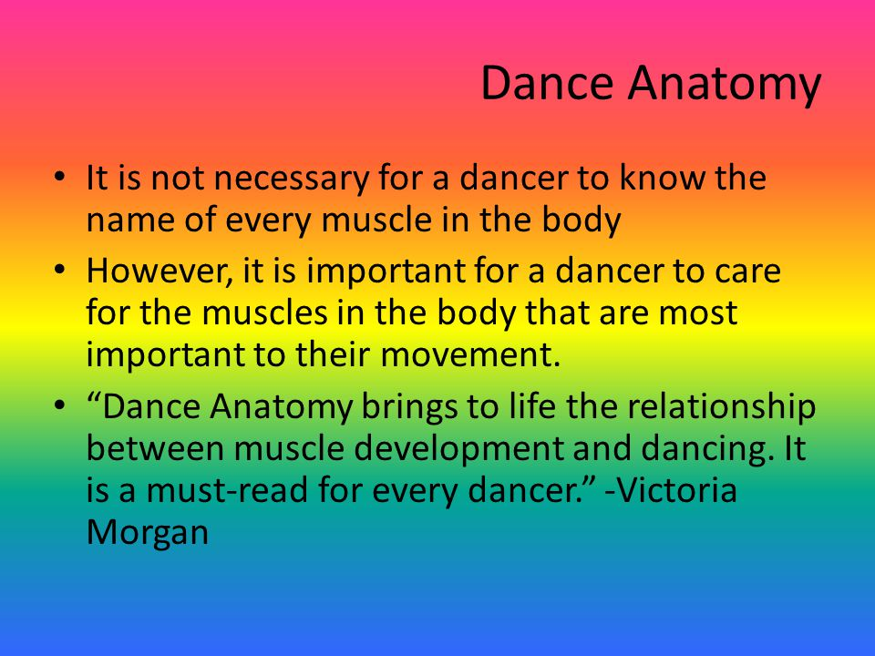 Dance Anatomy It is not necessary for a dancer to know the name of every muscle in the body However, it is important for a dancer to care for the muscles in the body that are most important to their movement.