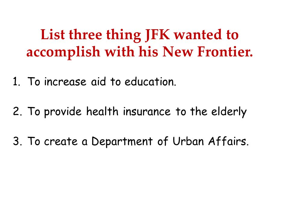 List three thing JFK wanted to accomplish with his New Frontier.