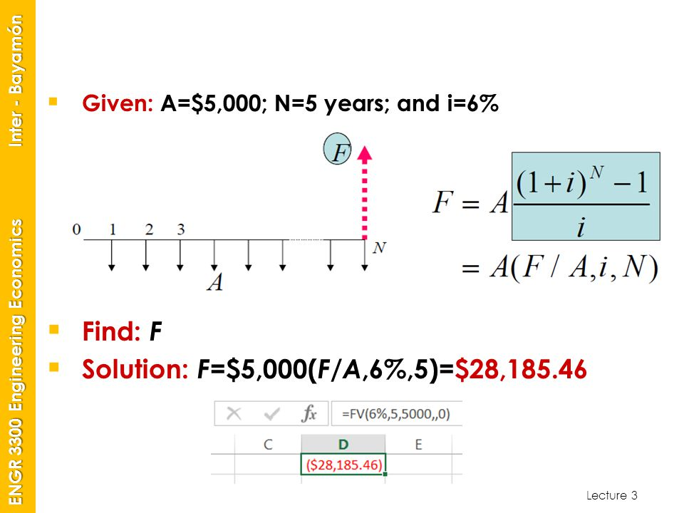 Lecture 3 ENGR 3300 Engineering Economics Inter - Bayamón  Given: A=$5,000; N=5 years; and i=6%  Find: F  Solution: F =$5,000( F/A,6%,5)=$28,185.46