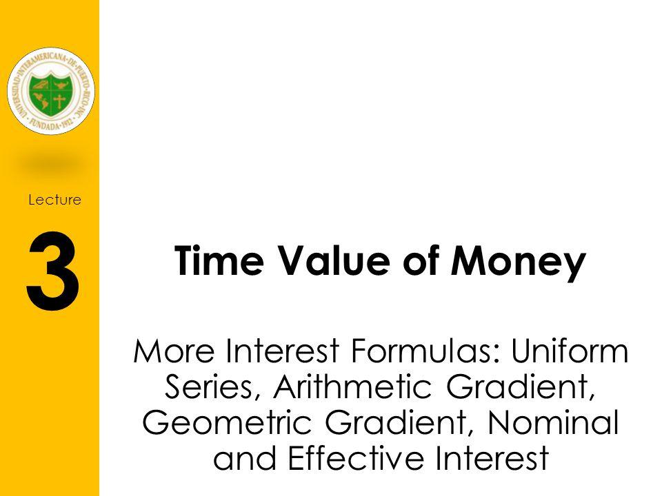 Lecture 3 Time Value of Money More Interest Formulas: Uniform Series, Arithmetic Gradient, Geometric Gradient, Nominal and Effective Interest