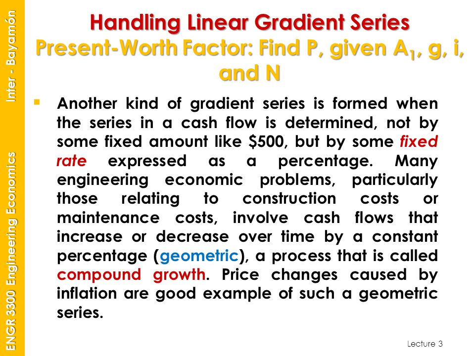 Lecture 3 ENGR 3300 Engineering Economics Inter - Bayamón Handling Linear Gradient Series Present-Worth Factor: Find P, given A 1, g, i, and N  Anoth
