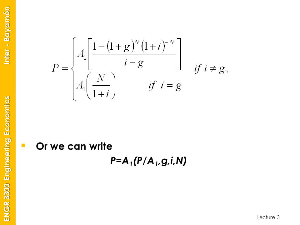 Lecture 3 ENGR 3300 Engineering Economics Inter - Bayamón  Or we can write P=A 1 (P/A 1,g,i,N)