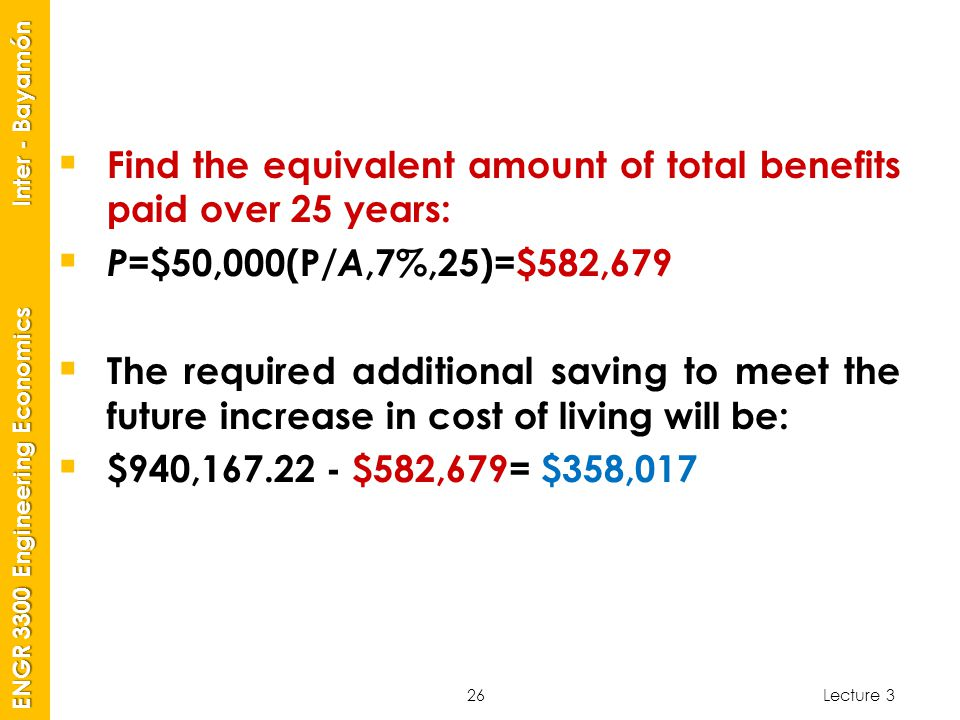 Lecture 3 ENGR 3300 Engineering Economics Inter - Bayamón 26  Find the equivalent amount of total benefits paid over 25 years:  P =$50,000(P /A,7%,2