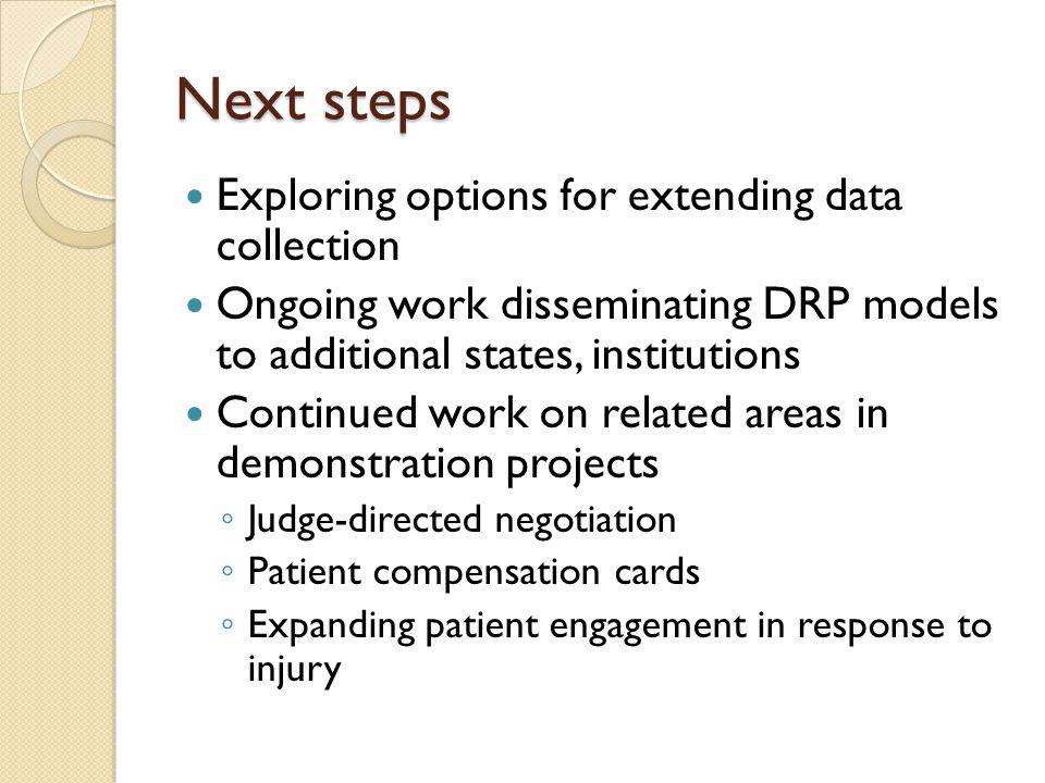 Next steps Exploring options for extending data collection Ongoing work disseminating DRP models to additional states, institutions Continued work on related areas in demonstration projects ◦ Judge-directed negotiation ◦ Patient compensation cards ◦ Expanding patient engagement in response to injury
