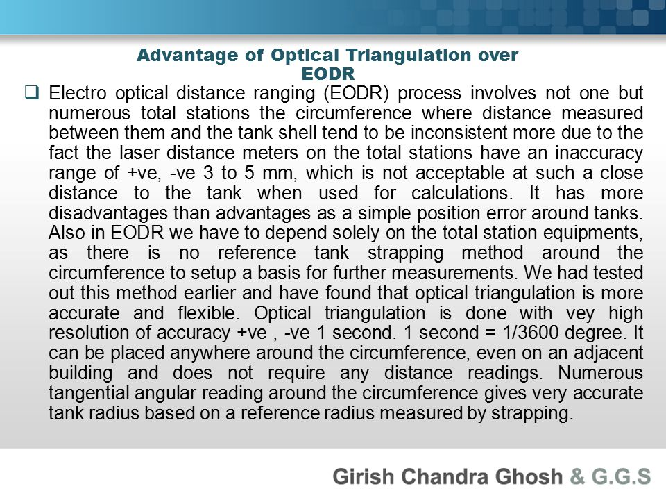 Advantage of Optical Triangulation over EODR  Electro optical distance ranging (EODR) process involves not one but numerous total stations the circumference where distance measured between them and the tank shell tend to be inconsistent more due to the fact the laser distance meters on the total stations have an inaccuracy range of +ve, -ve 3 to 5 mm, which is not acceptable at such a close distance to the tank when used for calculations.