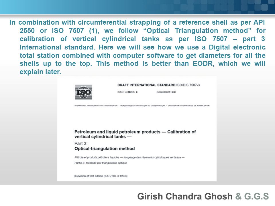 In combination with circumferential strapping of a reference shell as per API 2550 or ISO 7507 (1), we follow Optical Triangulation method for calibration of vertical cylindrical tanks as per ISO 7507 – part 3 International standard.