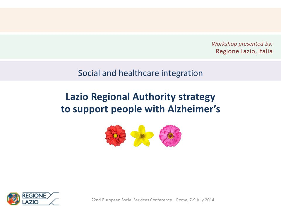22nd European Social Services Conference – Rome, 7-9 July 2014 Social and healthcare integration Lazio Regional Authority strategy to support people with Alzheimer's Workshop presented by: Regione Lazio, Italia