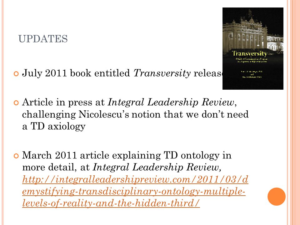 UPDATES July 2011 book entitled Transversity released Article in press at Integral Leadership Review, challenging Nicolescu's notion that we don't need a TD axiology March 2011 article explaining TD ontology in more detail, at Integral Leadership Review, http://integralleadershipreview.com/2011/03/d emystifying-transdisciplinary-ontology-multiple- levels-of-reality-and-the-hidden-third/ http://integralleadershipreview.com/2011/03/d emystifying-transdisciplinary-ontology-multiple- levels-of-reality-and-the-hidden-third/
