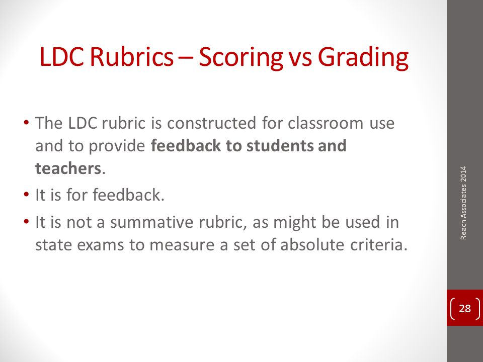 LDC Rubrics – Scoring vs Grading The LDC rubric is constructed for classroom use and to provide feedback to students and teachers.