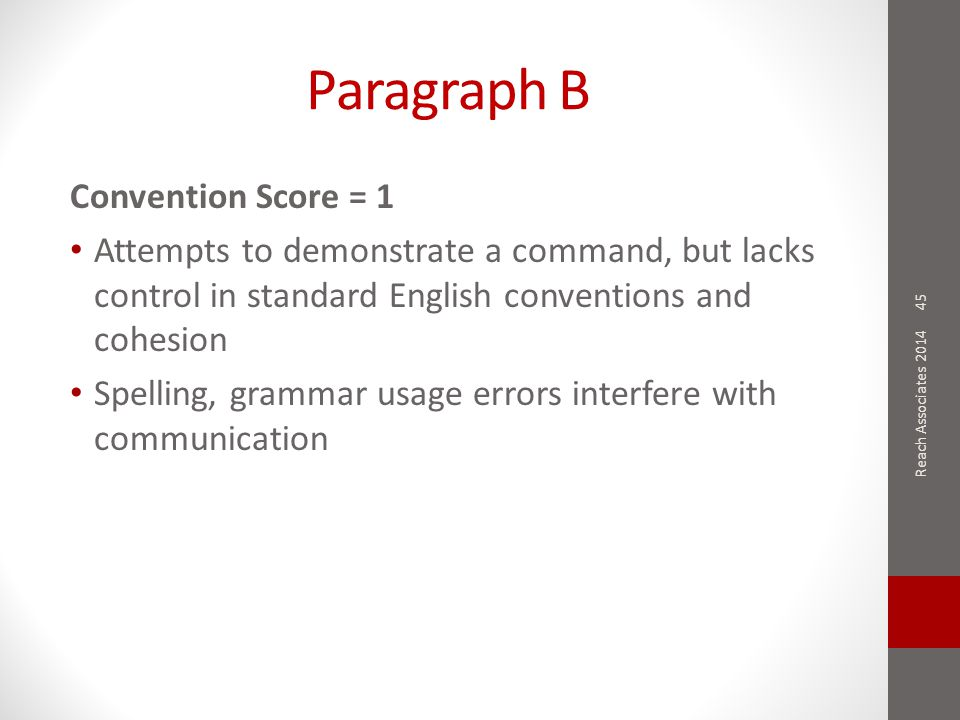 Paragraph B Convention Score = 1 Attempts to demonstrate a command, but lacks control in standard English conventions and cohesion Spelling, grammar usage errors interfere with communication 45 Reach Associates 2014
