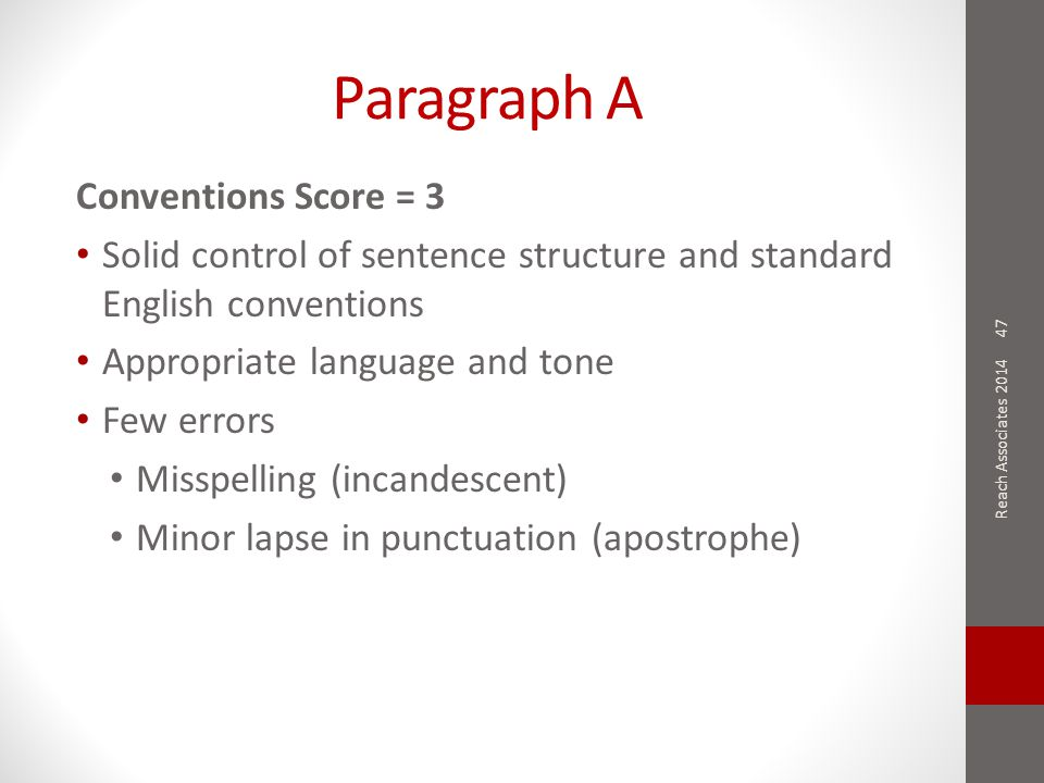 Paragraph A Conventions Score = 3 Solid control of sentence structure and standard English conventions Appropriate language and tone Few errors Misspelling (incandescent) Minor lapse in punctuation (apostrophe) 47 Reach Associates 2014