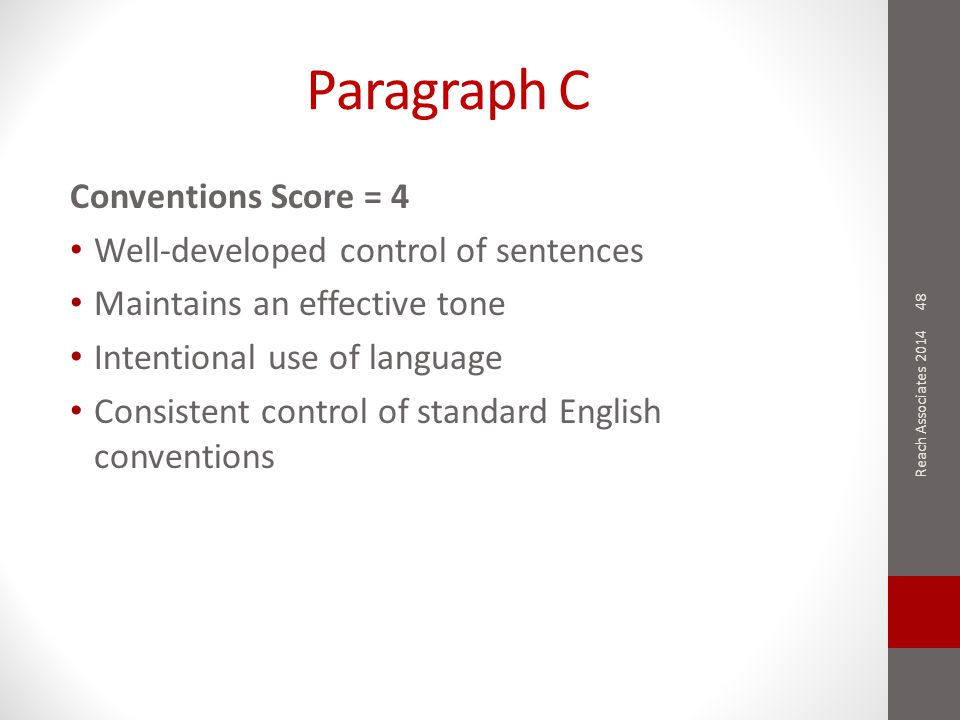 Paragraph C Conventions Score = 4 Well-developed control of sentences Maintains an effective tone Intentional use of language Consistent control of standard English conventions 48 Reach Associates 2014