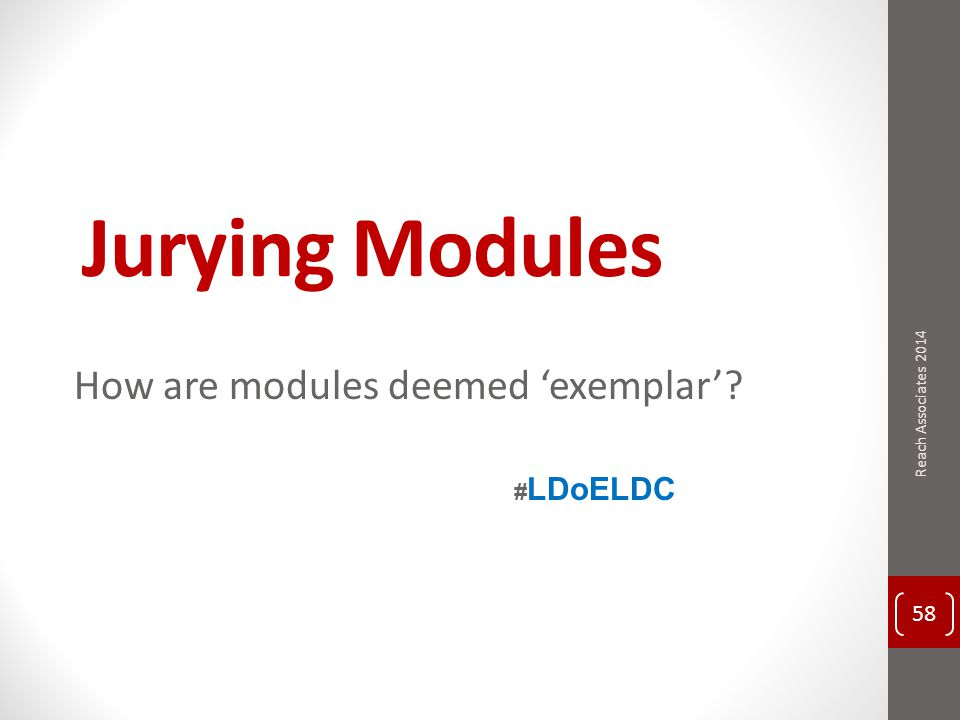 Jurying Modules How are modules deemed 'exemplar' 58 Reach Associates 2014 # LDoELDC