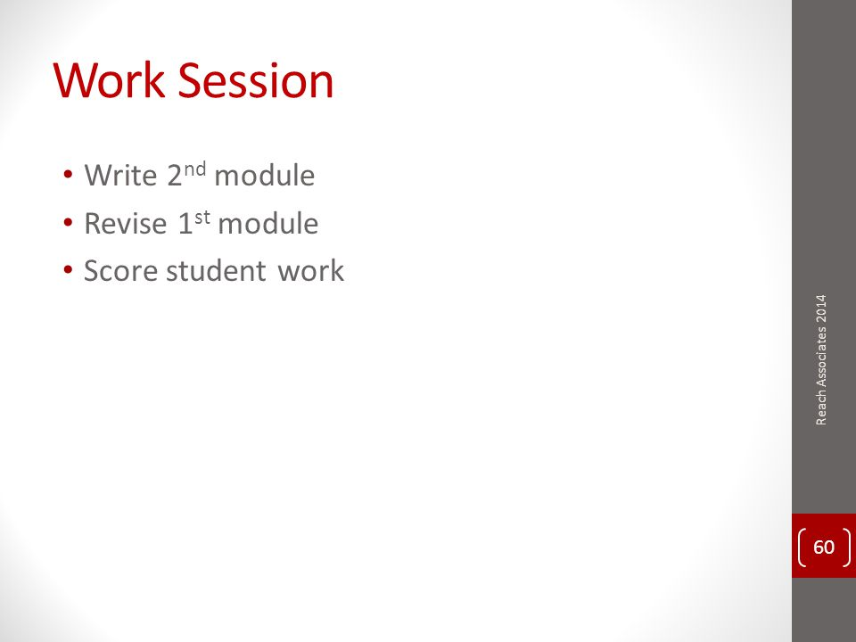 Work Session Write 2 nd module Revise 1 st module Score student work 60 Reach Associates 2014