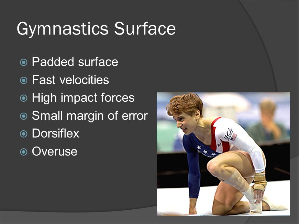 Gymnastics Surface  Padded surface  Fast velocities  High impact forces  Small margin of error  Dorsiflex  Overuse