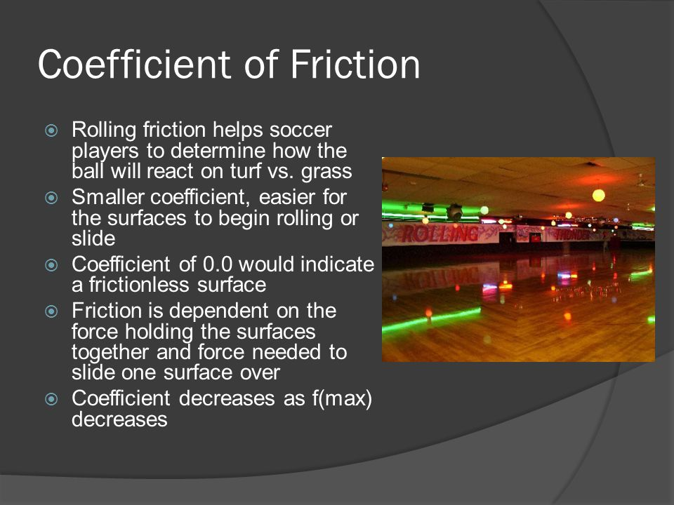 Coefficient of Friction  Rolling friction helps soccer players to determine how the ball will react on turf vs.