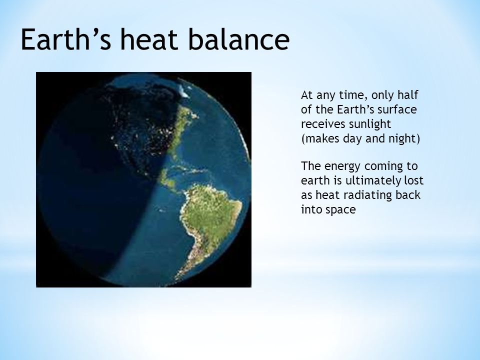 Earth's heat balance At any time, only half of the Earth's surface receives sunlight (makes day and night) The energy coming to earth is ultimately lo
