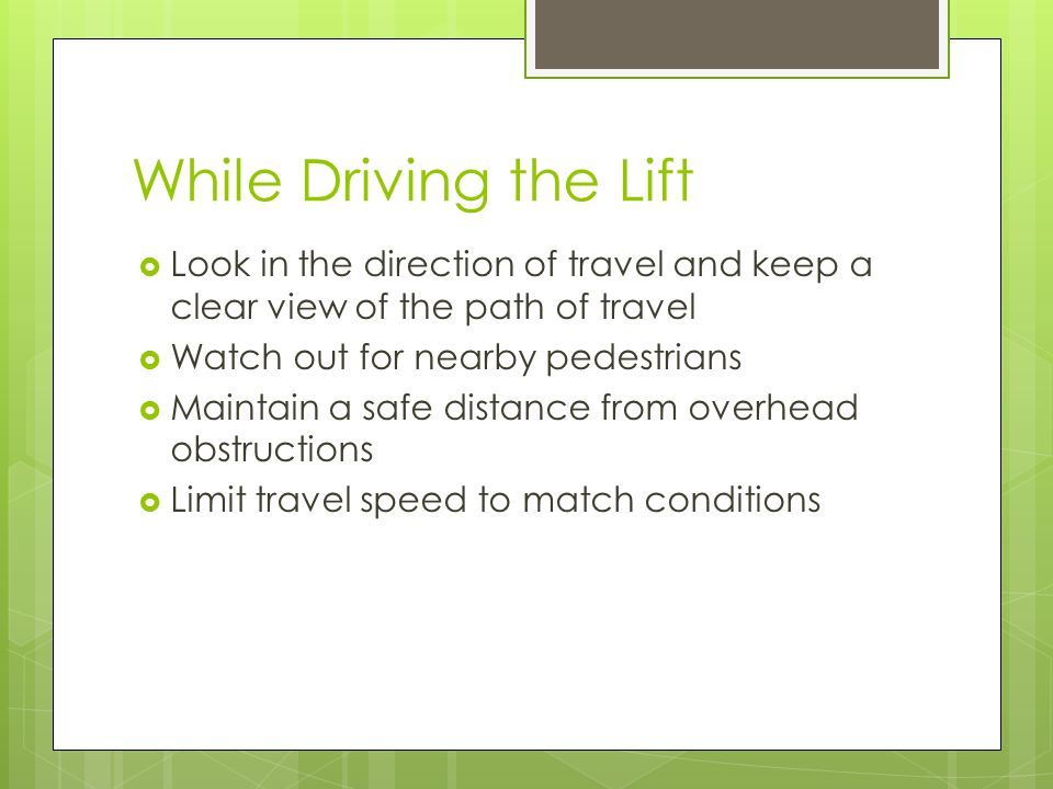 While Driving the Lift  Look in the direction of travel and keep a clear view of the path of travel  Watch out for nearby pedestrians  Maintain a safe distance from overhead obstructions  Limit travel speed to match conditions