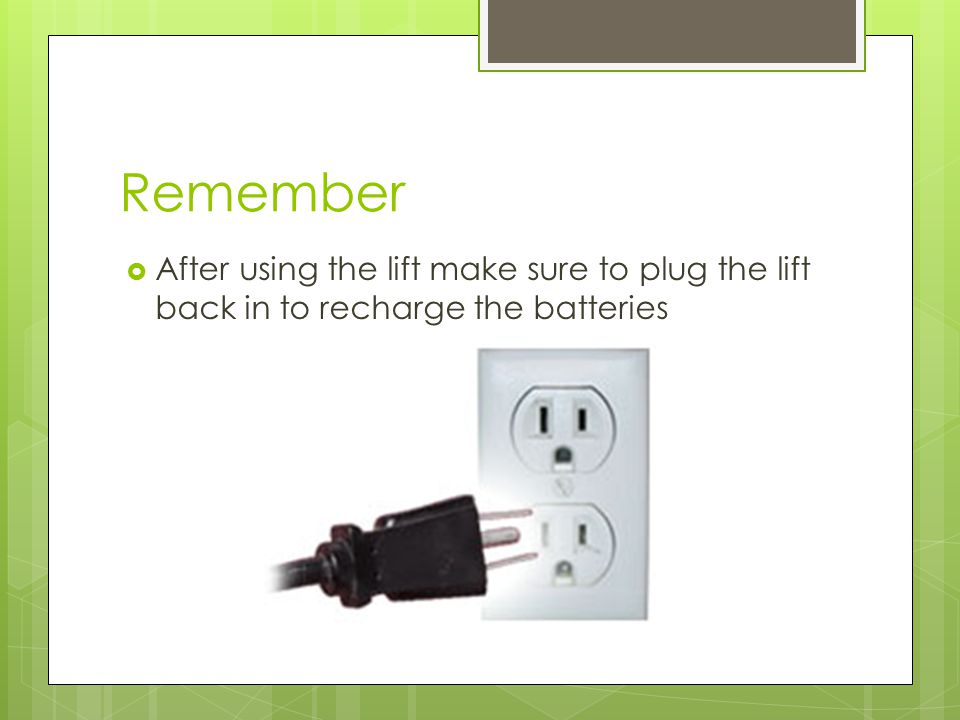 Remember  After using the lift make sure to plug the lift back in to recharge the batteries