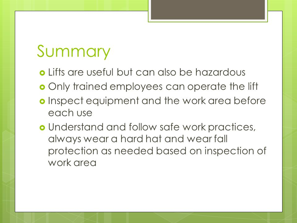 Summary  Lifts are useful but can also be hazardous  Only trained employees can operate the lift  Inspect equipment and the work area before each use  Understand and follow safe work practices, always wear a hard hat and wear fall protection as needed based on inspection of work area