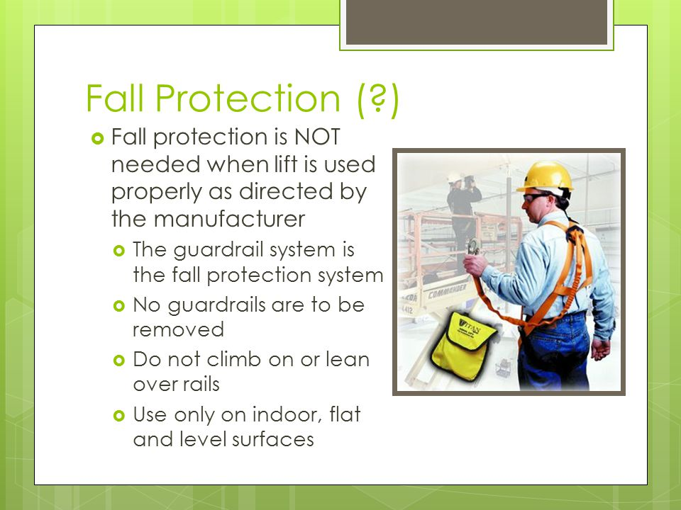 Fall Protection ( )  Fall protection is NOT needed when lift is used properly as directed by the manufacturer  The guardrail system is the fall protection system  No guardrails are to be removed  Do not climb on or lean over rails  Use only on indoor, flat and level surfaces