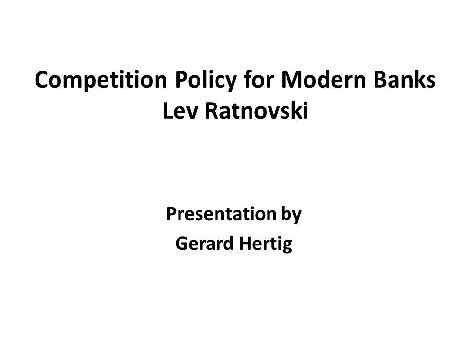 Competition Policy for Modern Banks Lev Ratnovski Presentation by Gerard Hertig