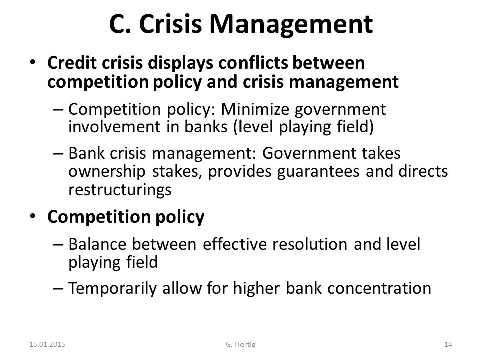 C. Crisis Management Credit crisis displays conflicts between competition policy and crisis management – Competition policy: Minimize government invol