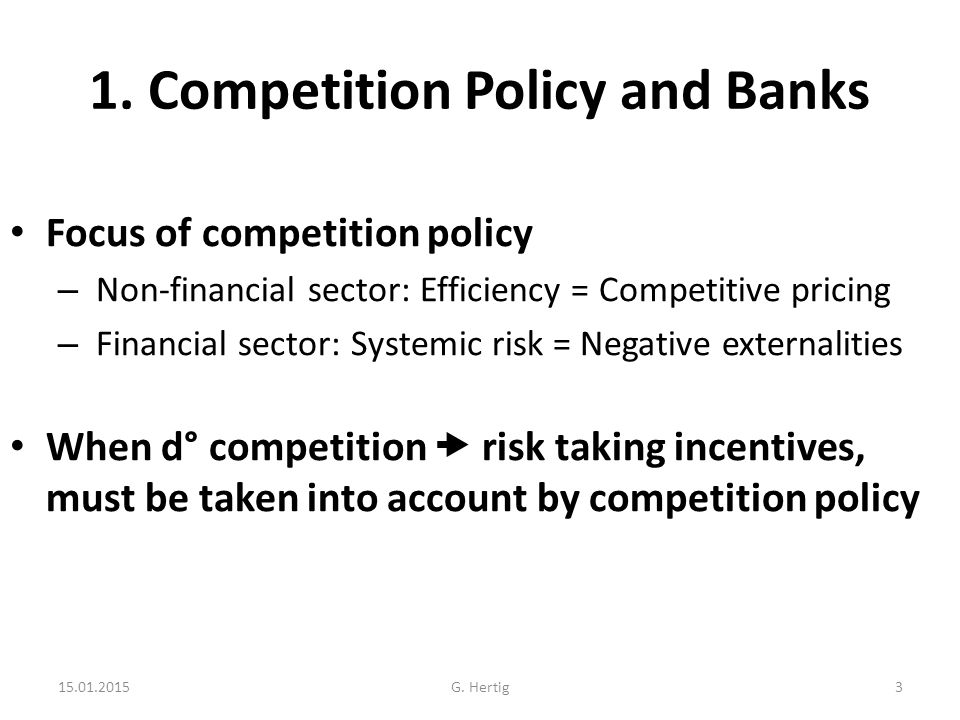 1. Competition Policy and Banks Focus of competition policy – Non-financial sector: Efficiency = Competitive pricing – Financial sector: Systemic risk