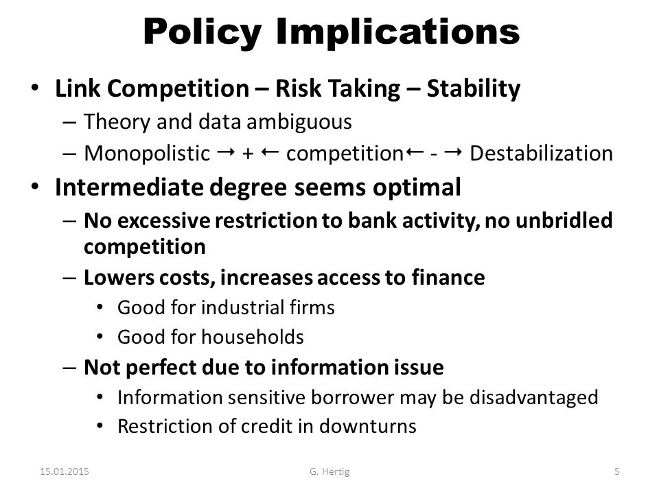 Policy Implications Link Competition – Risk Taking – Stability – Theory and data ambiguous – Monopolistic  +  competition  -  Destabilization Intermediate degree seems optimal – No excessive restriction to bank activity, no unbridled competition – Lowers costs, increases access to finance Good for industrial firms Good for households – Not perfect due to information issue Information sensitive borrower may be disadvantaged Restriction of credit in downturns 15.01.2015G.