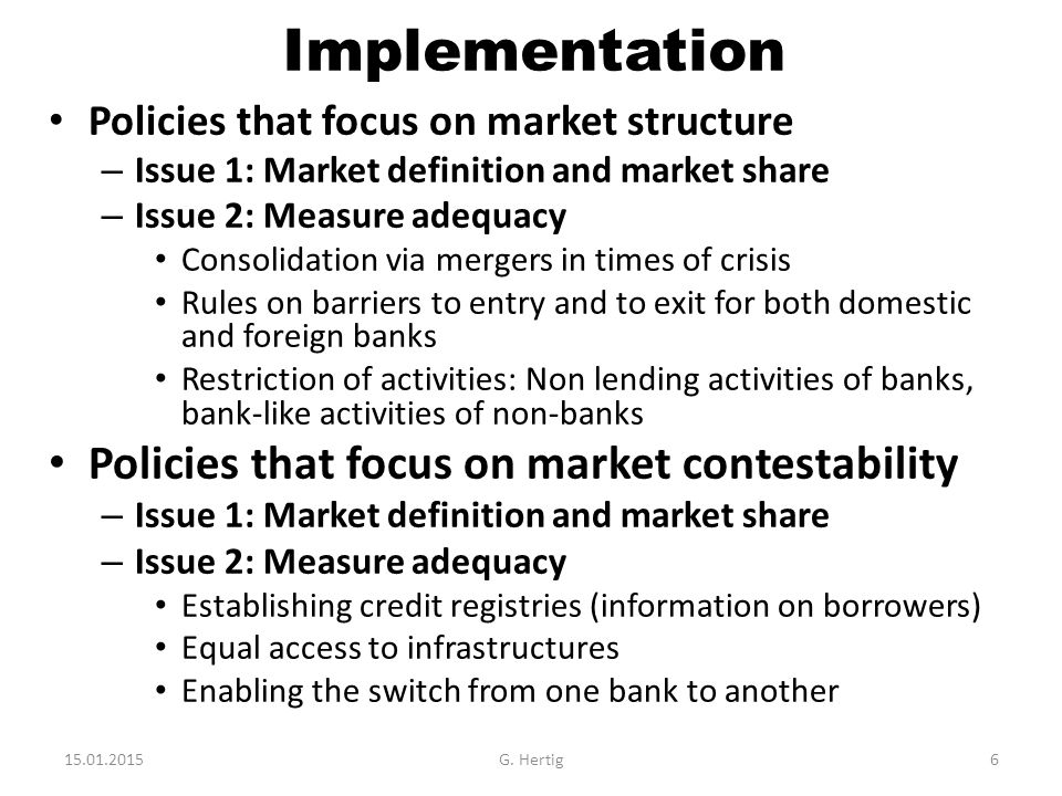 Implementation Policies that focus on market structure – Issue 1: Market definition and market share – Issue 2: Measure adequacy Consolidation via mergers in times of crisis Rules on barriers to entry and to exit for both domestic and foreign banks Restriction of activities: Non lending activities of banks, bank-like activities of non-banks Policies that focus on market contestability – Issue 1: Market definition and market share – Issue 2: Measure adequacy Establishing credit registries (information on borrowers) Equal access to infrastructures Enabling the switch from one bank to another 15.01.2015G.