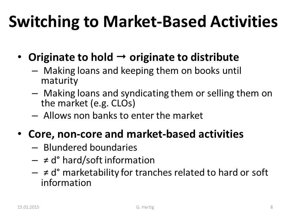 Switching to Market-Based Activities Originate to hold  originate to distribute – Making loans and keeping them on books until maturity – Making loans and syndicating them or selling them on the market (e.g.