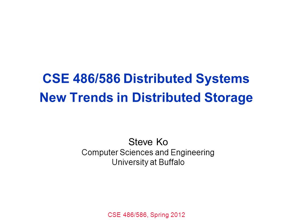 CSE 486/586, Spring 2012 CSE 486/586 Distributed Systems New Trends in Distributed Storage Steve Ko Computer Sciences and Engineering University at Buffalo