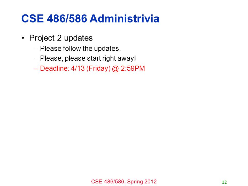 CSE 486/586, Spring 2012 CSE 486/586 Administrivia Project 2 updates –Please follow the updates. –Please, please start right away! –Deadline: 4/13 (Fr