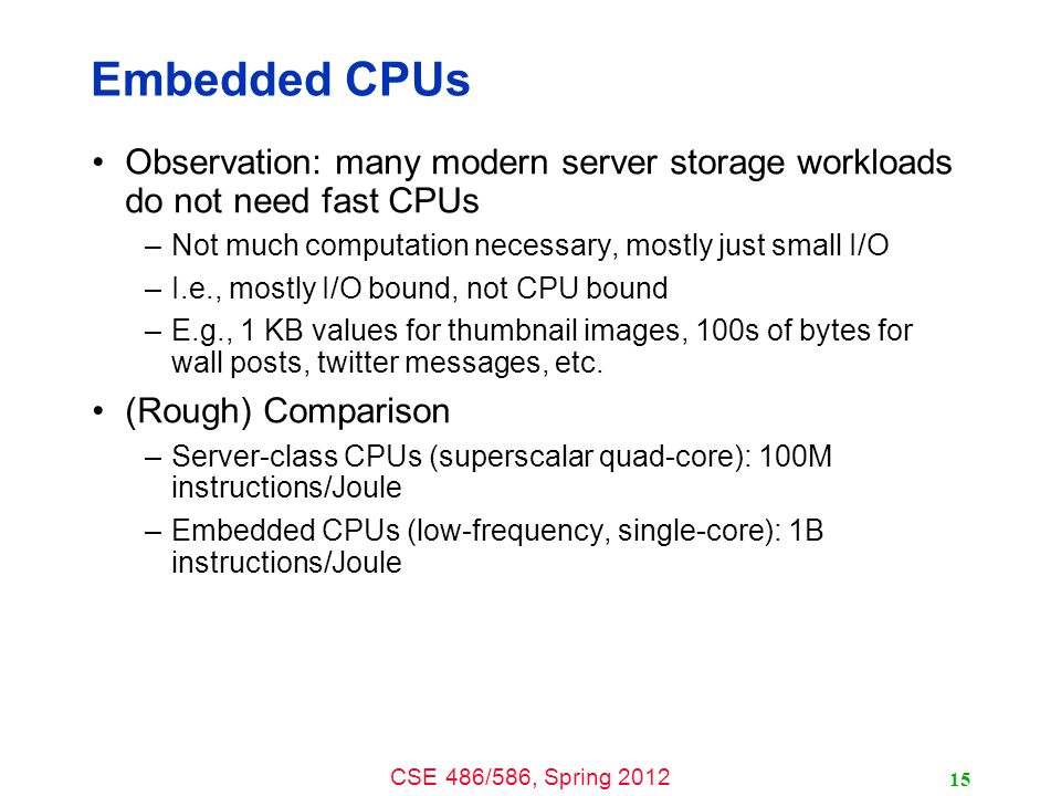 CSE 486/586, Spring 2012 Embedded CPUs Observation: many modern server storage workloads do not need fast CPUs –Not much computation necessary, mostly