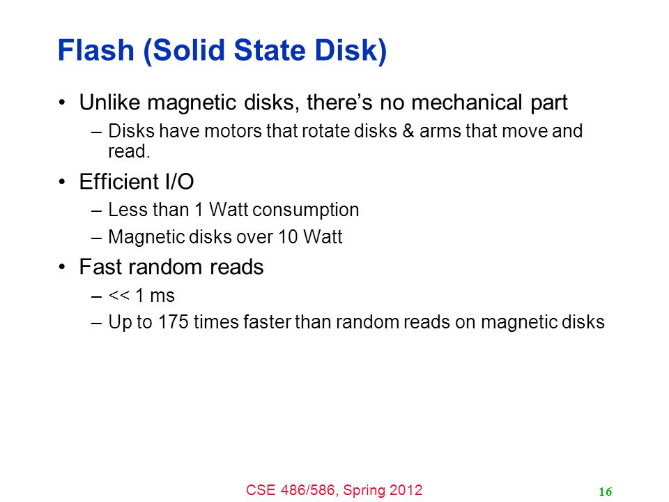 CSE 486/586, Spring 2012 Flash (Solid State Disk) Unlike magnetic disks, there's no mechanical part –Disks have motors that rotate disks & arms that m