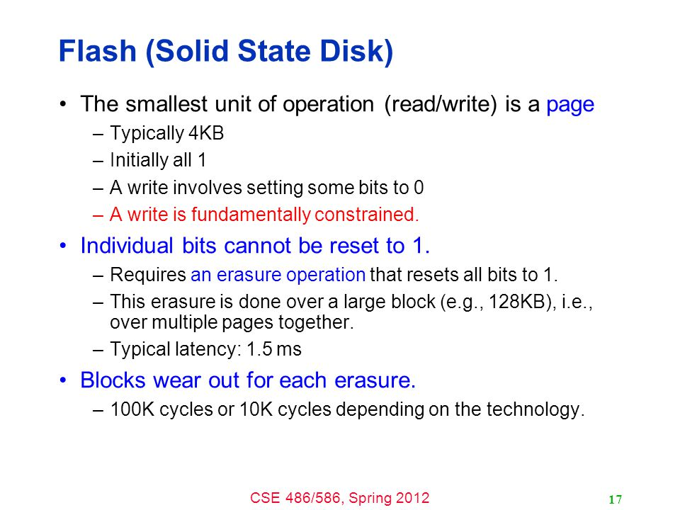 CSE 486/586, Spring 2012 Flash (Solid State Disk) The smallest unit of operation (read/write) is a page –Typically 4KB –Initially all 1 –A write involves setting some bits to 0 –A write is fundamentally constrained.
