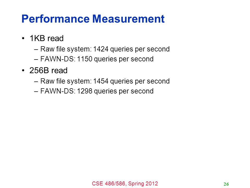 CSE 486/586, Spring 2012 Performance Measurement 1KB read –Raw file system: 1424 queries per second –FAWN-DS: 1150 queries per second 256B read –Raw file system: 1454 queries per second –FAWN-DS: 1298 queries per second 26