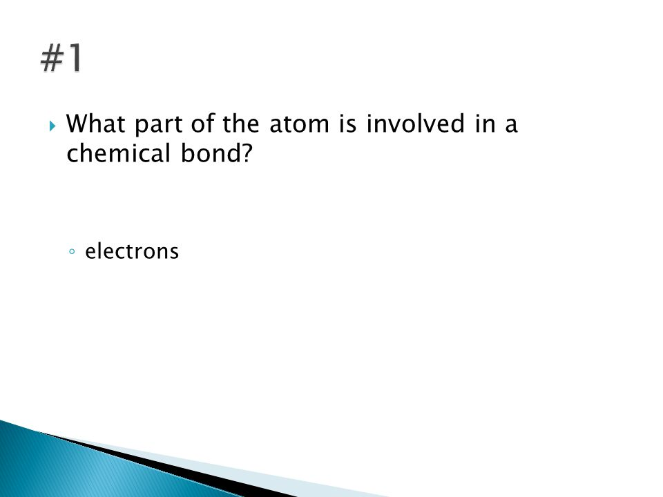  What part of the atom is involved in a chemical bond? ◦ electrons