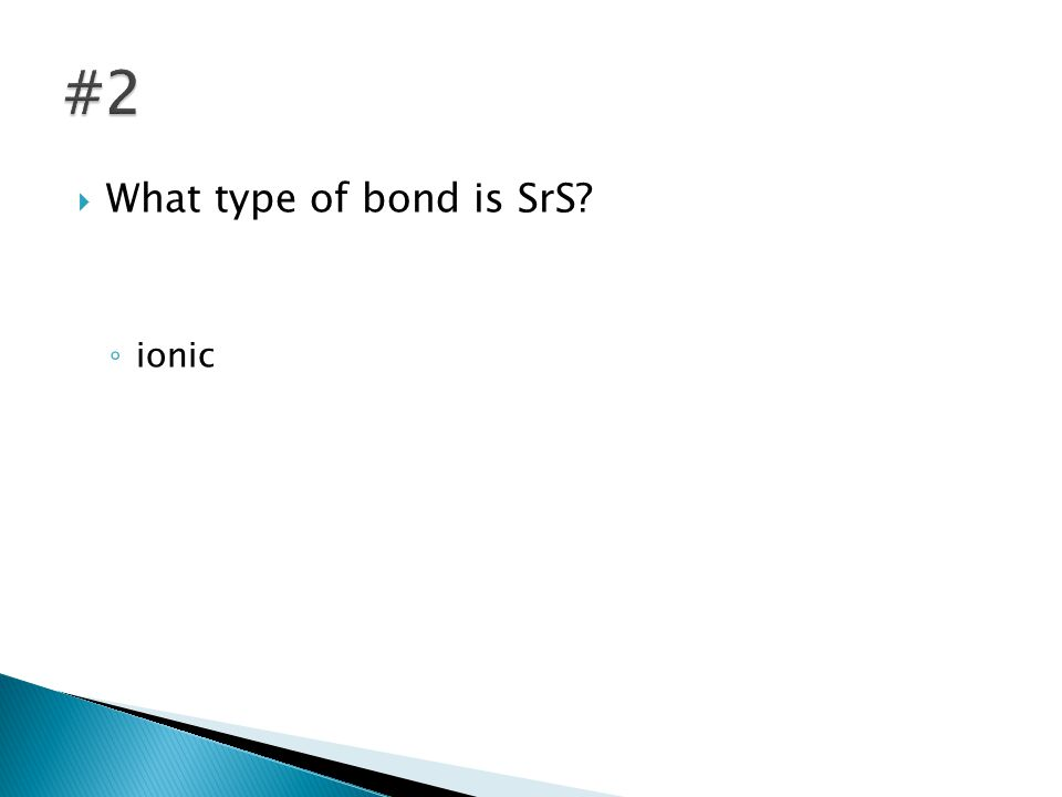  What type of bond is SrS? ◦ ionic