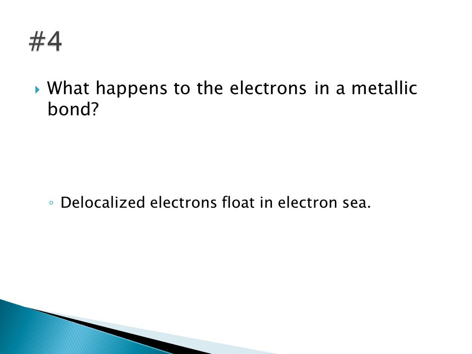  What happens to the electrons in a metallic bond ◦ Delocalized electrons float in electron sea.