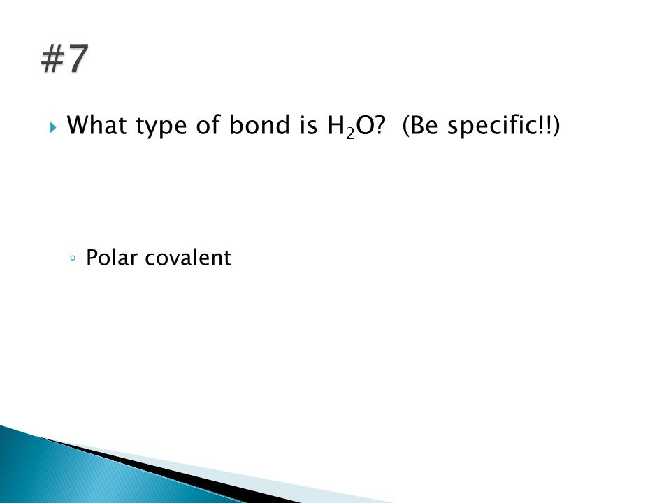  What type of bond is H 2 O (Be specific!!) ◦ Polar covalent